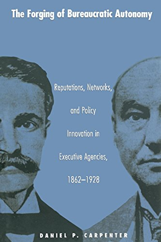 The Forging of Bureaucratic Autonomy: Reputations, Networks, and Policy Innovation in Executive Agencies, 1862-1928 (Princeton Studies in American ... International, and Comparative Perspectives)