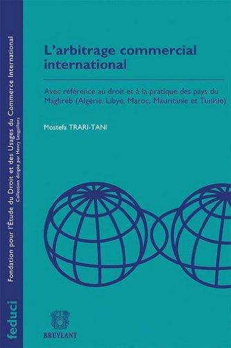 L'arbitrage commercial international : Avec référence au droit et à la pratique des pays du Maghreb (Algérie, Libye, Maroc, Mauritanie et Tunisie)