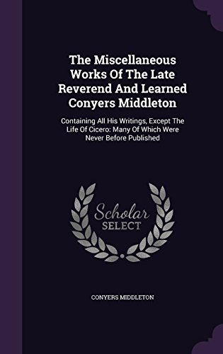 The Miscellaneous Works Of The Late Reverend And Learned Conyers Middleton: Containing All His Writings, Except The Life Of Cicero: Many Of Which Were Never Before Published
