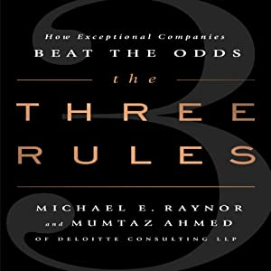 The Three Rules: How Exceptional Companies Think | [Michael E. Raynor, Mumtaz Ahmed]