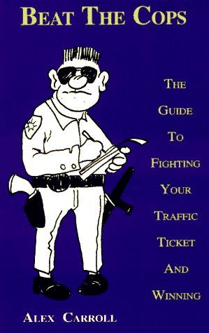 Beat the Cops: The Guide to Fighting Your Traffic Ticket and Winning, Alex Carroll