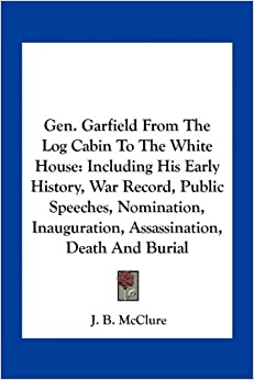 Gen. Garfield From The Log Cabin To The White House: Including His