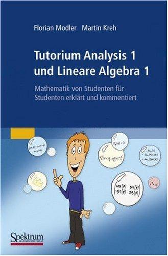 Tutorium Analysis 1 und Lineare Algebra 1: Mathematik von Studenten für Studenten erklärt und kommentiert (German Edition)