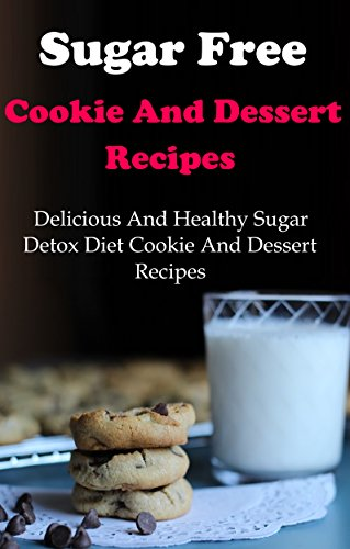 Sugar Free Cookie And Dessert Recipes: Delicious And Healthy Sugar Detox Diet Cookie And Dessert Recipes (Sugar Free Recipes) by Terry Adams