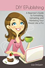 DIY EPublishing: A Beginner's Guide to Formatting, Uploading, and Marketing Your Ebook Like a Pro