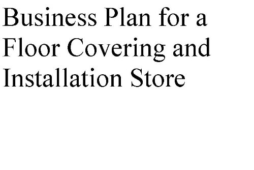 Business Plan for a Floor Covering and Installation Store (Professional Fill-in-the-Blank Business Plans by type of business)