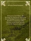 Hamann's Schriften: Th. Beylage Zu Dangeuil. Biblische Betrachtungen Eines Christen. Brocken. Gedanken Über Meinen Lebenslauf. Briefe, 1752-60 (German Edition)