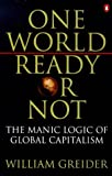 One World, Ready or Not: The Manic Logic of Global Capitalism (0140266984) by Greider, William