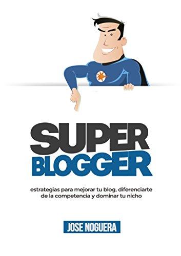 Super Blogger: estrategias para mejorar tu blog, diferenciarte  de la competencia y dominar tu nicho
