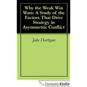 Why the Weak Win Wars: A Study of the Factors That Drive Strategy in Asymmetric Conflict
