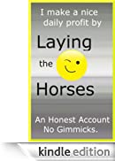 Lay Betting on Horse Racing - An Honest Account How One Man Makes Consistent Profits. [Edizione Kindle]