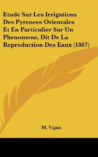 Etude Sur Les Irrigations Des Pyrenees Orientales Et En Particulier Sur Un Phenomene, Dit de La Reproduction Des Eaux (1867)