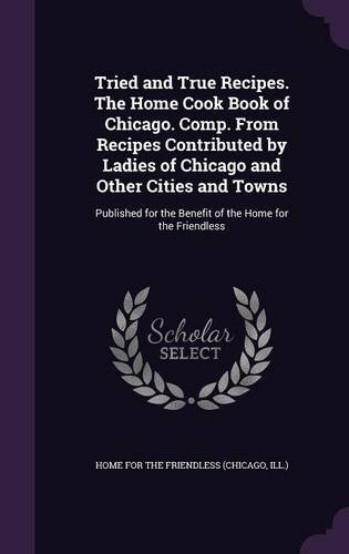 Tried and True Recipes. The Home Cook Book of Chicago. Comp. From Recipes Contributed by Ladies of Chicago and Other Cities and Towns: Published for the Benefit of the Home for the Friendless