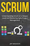 Scrum: Understanding Scrum at a Deeper Level and Mastering Agile Project Management