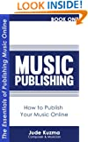 Music Publishing: How to Publish Your Music Online Vol 1 [FREE Resource Guide bonus inside!]: The Essentials of Publishing Your Own Music Online [Music Publishing series] (Write Your Own Book)