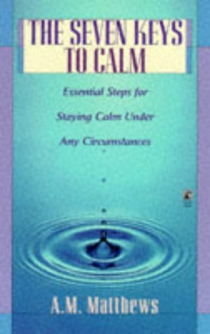 The SEVEN KEYS TO CALM: ESSENTIAL STEPS FOR STAYING CALM UNDER ANY CIRCUMSTANCES