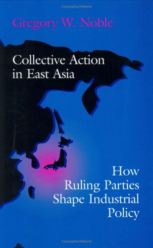 Collective Action in East Asia: How Ruling Parties Shape Industrial Policy (Cornell Studies in Political Economy), Gregory W. Noble