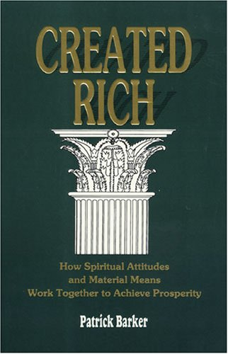 Created Rich: How Spiritual Attitudes and Material Means Work Together to Achieve Prosperity--A Financial Guide for Baha'is, Barker, Patrick