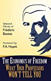 img - for The Economics of Freedom: What Your Professors Won't Tell You, Selected Works of Frederic Bastiat (Students For Liberty Library) book / textbook / text book