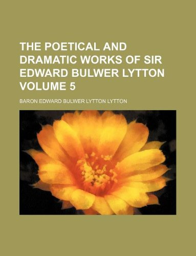 The poetical and dramatic works of Sir Edward Bulwer Lytton Volume 5
