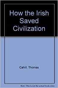 how the irish saved civilization Cahill's acclaimed how the irish saved civilization is available as 99¢  ebook  if our civilization is to be saved--forget about our civilization, which,.