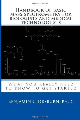 Handbook Of Basic Mass Spectrometry For Biologists And Medical Technologists: What You Really Need To Know To Get Started