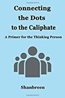Connecting the Dots to the Caliphate: A Primer for the Thinking Person