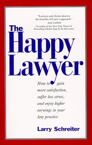The Happy Lawyer: How to Gain More Satisfaction, Suffer Less Stress, and Enjoy Higher Earnings in Your Law Practice