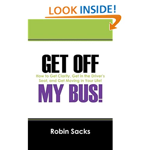 GET OFF MY BUS!  How to Get Clarity, Get in the Drivers Seat, and Get Moving in Your Life!