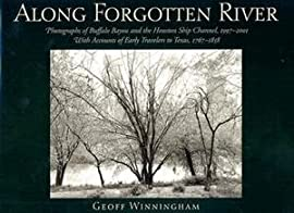 Along Forgotten River: Photographs of Buffalo Bayou and the Houston Ship Channel, 1997-2001, With Accounts of Early Travelers to Texas, 1767-1858 - Hardcover