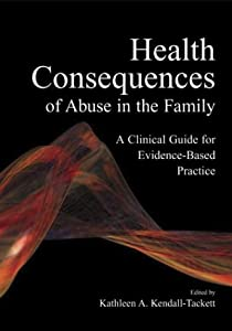 Health Consequences of Abuse in the Family: A Clinical Guide for Evidence-Based Practice (Application and Practice in Health Psychology)