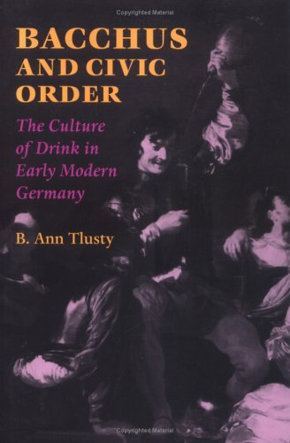 Bacchus and Civic Order: The Culture of Drink in Early Modern Germany (Studies in Early Modern German History)