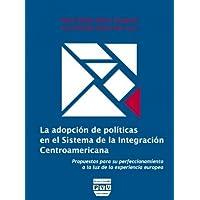 La Adopción de Políticas En el Sistema de La Integración Centroamericana: Propuestas Para Su Perfeccionamiento...