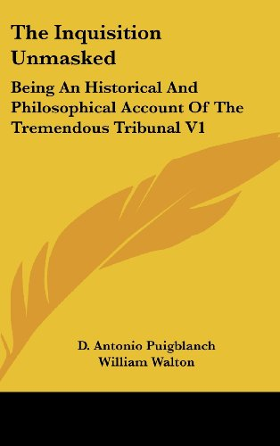 The Inquisition Unmasked: Being An Historical And Philosophical Account Of The Tremendous Tribunal V1