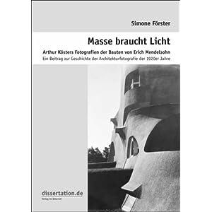 Masse braucht Licht. Arthur Kösters Fotografien der Bauten von Erich Mendelsohn: Ein Beitrag zur Ge
