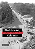 Black Market, Cold War: Everyday Life in Berlin, 1946-1949 Paul Steege