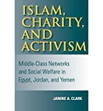 img - for By Janine A. Clark Islam, Charity, and Activism: Middle-Class Networks and Social Welfare in Egypt, Jordan, and Yemen ( [Paperback] book / textbook / text book