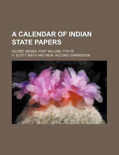 A Calendar of Indian State Papers; Secret Series, Fort William, 1774-75