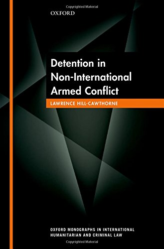 Detention in Non-International Armed Conflict (Oxford Monographs in International Humanitarian and Criminal Law)