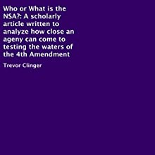 Who or What Is the NSA?: A Scholarly Article Written to Analyze How Close an Agency Can Come to Testing the Waters of the 4th Amendment (       UNABRIDGED) by Trevor Clinger Narrated by Clay Kayu