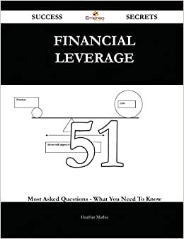 Financial Leverage 51 Success Secrets: 51 Most Asked Questions On Financial Leverage - What You Need To Know