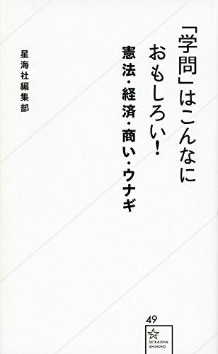 「学問」はこんなにおもしろい! 憲法・経済・商い・ウナギ (星海社新書)