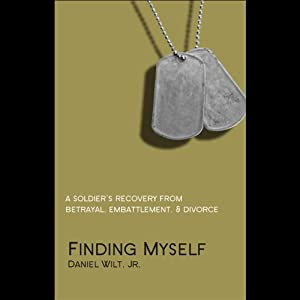 Finding Myself: A Soldier's Recovery from Betrayal, Embattlement, & Divorce | [Daniel Wilt]