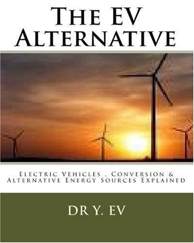The Ev Alternative: Electric Vehicles , Conversion & Alternative Energy Sources Explained.