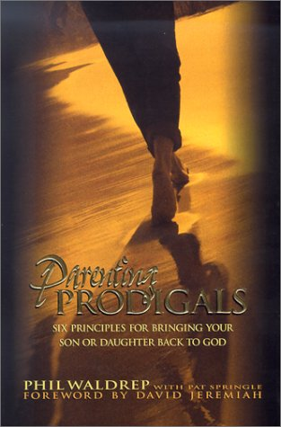 Parenting Prodigals: Six Principles for Bringing Your Son or Daughter Back to God