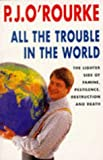 All the Trouble in the World: the Lighter Side of Famine, Pestilence, Destruction And Death (0330331779) by P.J. O'ROURKE
