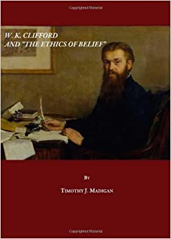 """the ethics of belief and other essays In other words, the ethics of public discourse and  w k clifford's essay """"the  ethics of belief"""" (1879), famously states that """"it is wrong, always."""
