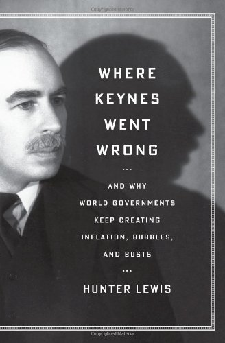 Where Keynes Went Wrong: And Why World Governments Keep Creating Inflation, Bubbles, and Busts: Hunter Lewis: 9781604190441: Amazon.com: Books