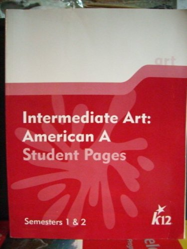 Intermediate Art: American A. Student Pages. Semesters 1 & 2 K12., K12