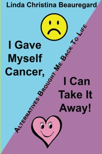 I Gave Myself Cancer, I Can Take It Away!: Alternatives Brought Me Back To Life front-440800